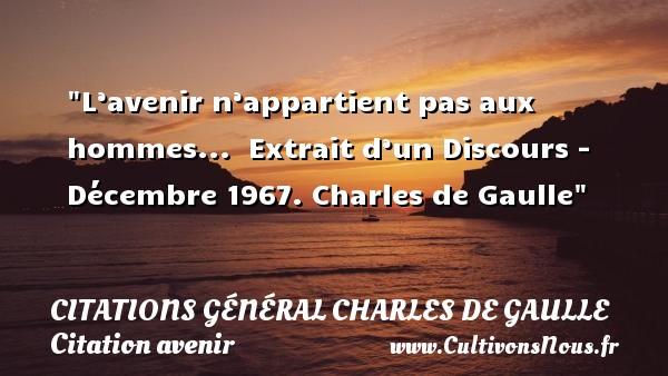 Citations Général Charles de Gaulle - Citation avenir - L'avenir n'appartient pas aux hommes...   Extrait d'un Discours - Décembre 1967. Charles de Gaulle   Une citation sur avenir CITATIONS GÉNÉRAL CHARLES DE GAULLE