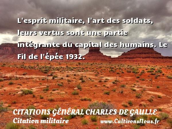Citations Général Charles de Gaulle - Citation militaire - L esprit militaire, l art des soldats, leurs vertus sont une partie intégrante du capital des humains.  Le Fil de l épée 1932.   Une citation de Charles de Gaulle CITATIONS GÉNÉRAL CHARLES DE GAULLE