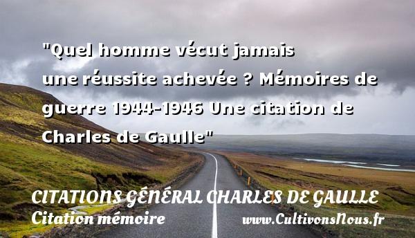 Citations Général Charles de Gaulle - Citation mémoire - Citation réussite - Quel homme vécut jamais uneréussite achevée ?  Mémoires de guerre 1944-1946  Une  citation  de Charles de Gaulle CITATIONS GÉNÉRAL CHARLES DE GAULLE