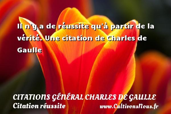 Citations Général Charles de Gaulle - Citation réussite - Il n y a de réussite qu à partir de la vérité.  Une  citation  de Charles de Gaulle CITATIONS GÉNÉRAL CHARLES DE GAULLE