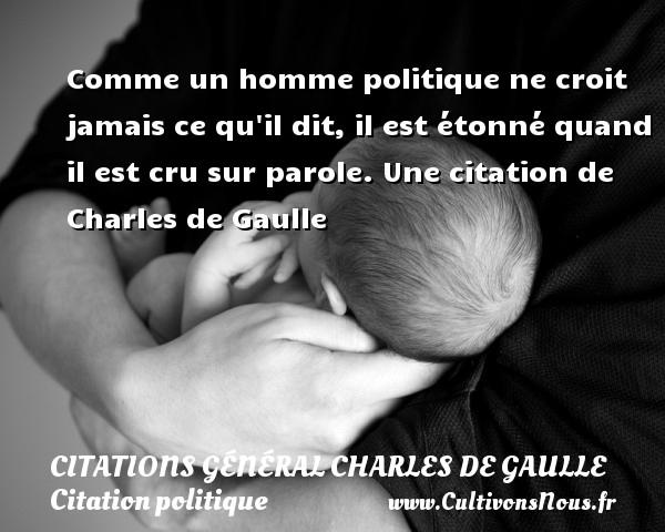 Comme un homme politique ne croit jamais ce qu il dit, il est étonné quand il est cru sur parole.  Une  citation  de Charles de Gaulle CITATIONS GÉNÉRAL CHARLES DE GAULLE - Citations Général Charles de Gaulle - Citation politique