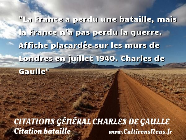 Citations Général Charles de Gaulle - Citation bataille - La France a perdu une bataille, mais la France n a pas perdu la guerre.  Affiche placardée sur les murs de Londres en juillet 1940. Charles de Gaulle   Une citation sur bataille CITATIONS GÉNÉRAL CHARLES DE GAULLE