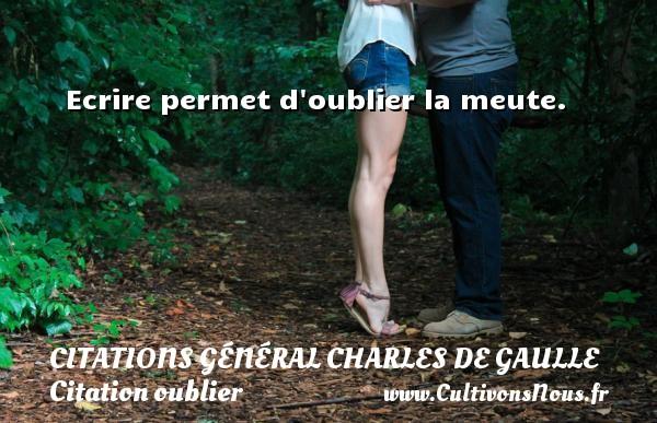 Ecrire permet d oublier la meute.   Une citation de Charles de Gaulle CITATIONS GÉNÉRAL CHARLES DE GAULLE - Citations Général Charles de Gaulle - Citation oublier