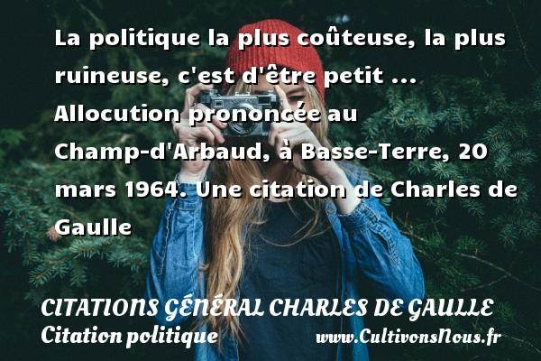 La politique la plus coûteuse, la plus ruineuse, c est d être petit ...  Allocution prononcée au Champ-d Arbaud, à Basse-Terre, 20 mars 1964.  Une  citation  de Charles de Gaulle CITATIONS GÉNÉRAL CHARLES DE GAULLE - Citations Général Charles de Gaulle - Citation politique