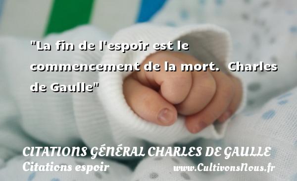 Citations Général Charles de Gaulle - Citations espoir - La fin de l espoir est le commencement de la mort.   Charles de Gaulle   Une citation sur l espoir CITATIONS GÉNÉRAL CHARLES DE GAULLE