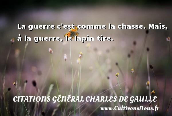 La guerre c est comme la chasse. Mais, à la guerre, le lapin tire.  Une citation de Charles de Gaulle CITATIONS GÉNÉRAL CHARLES DE GAULLE - Citations Général Charles de Gaulle