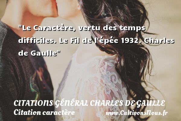 Citations Général Charles de Gaulle - Citation caractère - Le Caractère, vertu des temps difficiles.  Le Fil de l épée 1932. Charles de Gaulle   Une citation sur le caractère CITATIONS GÉNÉRAL CHARLES DE GAULLE