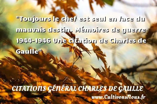 Citations Général Charles de Gaulle - Citation chef - Toujours le chef est seul enface du mauvais destin.  Mémoires de guerre 1944-1946  Une  citation  de Charles de Gaulle CITATIONS GÉNÉRAL CHARLES DE GAULLE