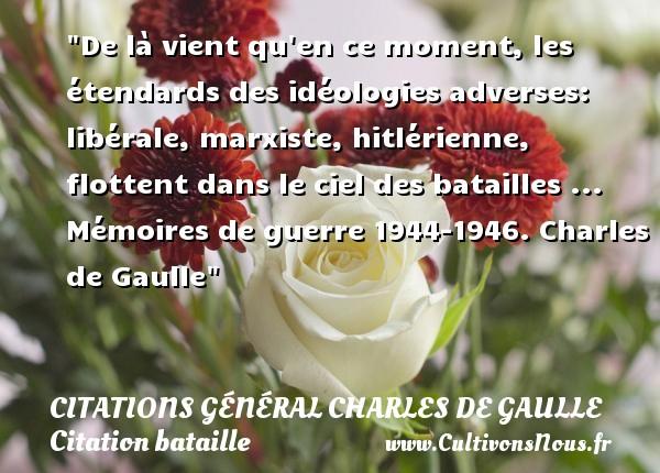 De là vient qu en ce moment, les étendards des idéologies adverses: libérale, marxiste, hitlérienne, flottent dans le ciel des batailles ...  Mémoires de guerre 1944-1946. Charles de Gaulle   Une citation sur bataille CITATIONS GÉNÉRAL CHARLES DE GAULLE - Citations Général Charles de Gaulle - Citation bataille