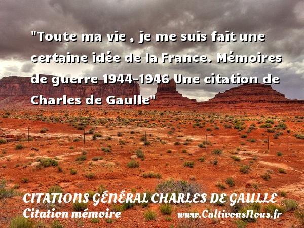 Citations Général Charles de Gaulle - Citation mémoire - Toute ma vie , je me suis faitune certaine idée de laFrance.  Mémoires de guerre 1944-1946  Une  citation  de Charles de Gaulle CITATIONS GÉNÉRAL CHARLES DE GAULLE