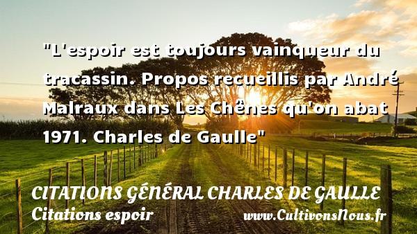 Citations Général Charles de Gaulle - Citations espoir - L espoir est toujours vainqueur du tracassin.  Propos recueillis par André Malraux dans Les Chênes qu on abat 1971. Charles de Gaulle   Une citation sur l espoir CITATIONS GÉNÉRAL CHARLES DE GAULLE