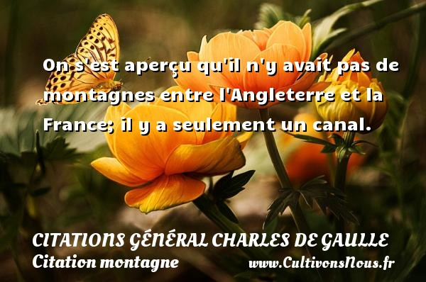 On s est aperçu qu il n y avait pas de montagnes entre l Angleterre et la France; il y a seulement un canal.   Une citation de Charles de Gaulle CITATIONS GÉNÉRAL CHARLES DE GAULLE - Citations Général Charles de Gaulle - Citation montagne