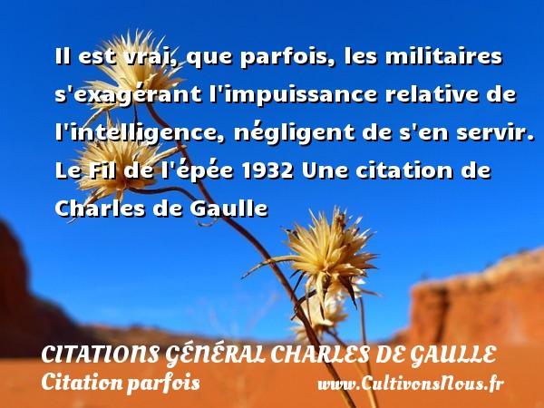 Citations Général Charles de Gaulle - Citation parfois - Il est vrai, que parfois, les militaires s exagérant l impuissance relative de  l intelligence, négligent de s en servir.  Le Fil de l épée 1932  Une  citation  de Charles de Gaulle CITATIONS GÉNÉRAL CHARLES DE GAULLE