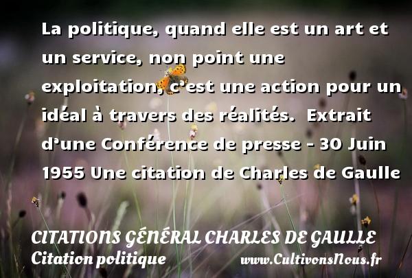 Citations Général Charles de Gaulle - Citation politique - La politique, quand elle est un art et un service, non point une exploitation, c'est une action pour un idéal à travers des réalités.   Extrait d'une Conférence de presse - 30 Juin 1955  Une  citation  de Charles de Gaulle CITATIONS GÉNÉRAL CHARLES DE GAULLE