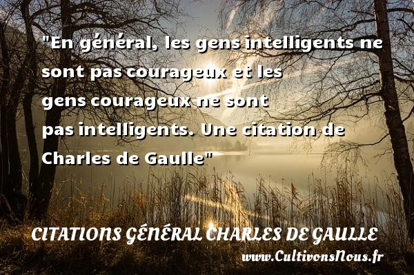 En général, les gens intelligents ne sont pas courageux et les gens courageux ne sont pas intelligents.   Charles de Gaulle   Une citation sur le courage CITATIONS GÉNÉRAL CHARLES DE GAULLE - Citations Général Charles de Gaulle - Citation courage