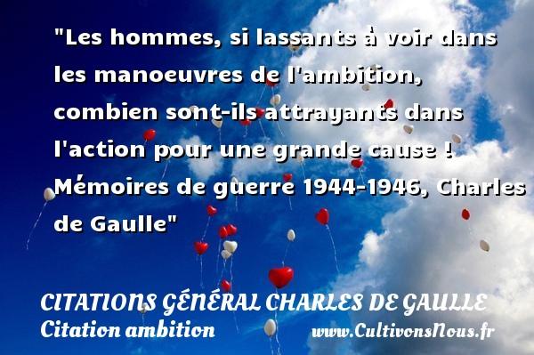Les hommes, si lassants à voir dans les manoeuvres de l ambition, combien sont-ils attrayants dans l action pour une grande cause !  Mémoires de guerre 1944-1946, Charles de Gaulle   Une citation sur l ambition CITATIONS GÉNÉRAL CHARLES DE GAULLE - Citations Général Charles de Gaulle - Citation ambition