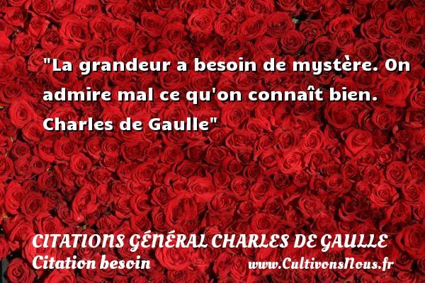 La grandeur a besoin de mystère. On admire mal ce qu on connaît bien.   Charles de Gaulle   Une citation sur le besoin CITATIONS GÉNÉRAL CHARLES DE GAULLE - Citations Général Charles de Gaulle - Citation besoin - Citation grandeur