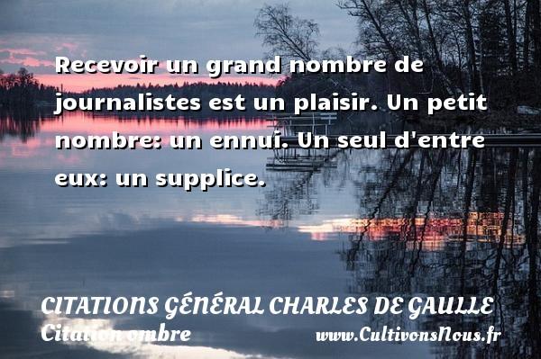 Recevoir un grand nombre de journalistes est un plaisir. Un petit nombre: un ennui. Un seul d entre eux: un supplice.   Une citation de Charles de Gaulle CITATIONS GÉNÉRAL CHARLES DE GAULLE - Citations Général Charles de Gaulle - Citation ombre