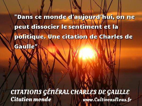 Dans ce monde d aujourd hui,on ne peut dissocier lesentiment et la politique.  Une  citation  de Charles de Gaulle CITATIONS GÉNÉRAL CHARLES DE GAULLE - Citations Général Charles de Gaulle - Citation monde