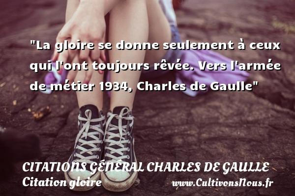 La gloire se donne seulement à ceux qui l ont toujours rêvée.  Vers l armée de métier 1934, Charles de Gaulle   Une citation sur la gloire CITATIONS GÉNÉRAL CHARLES DE GAULLE - Citations Général Charles de Gaulle - Citation gloire