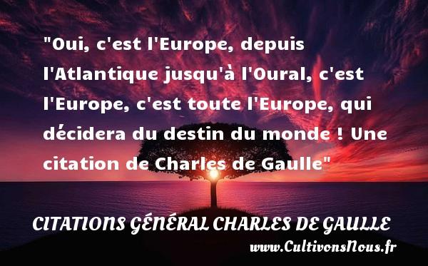 Oui, c est l Europe, depuis l Atlantique jusqu à l Oural, c est l Europe, c est toute l Europe, qui décidera du destin du monde !  Une  citation  de Charles de Gaulle CITATIONS GÉNÉRAL CHARLES DE GAULLE - Citations Général Charles de Gaulle - Citation destin