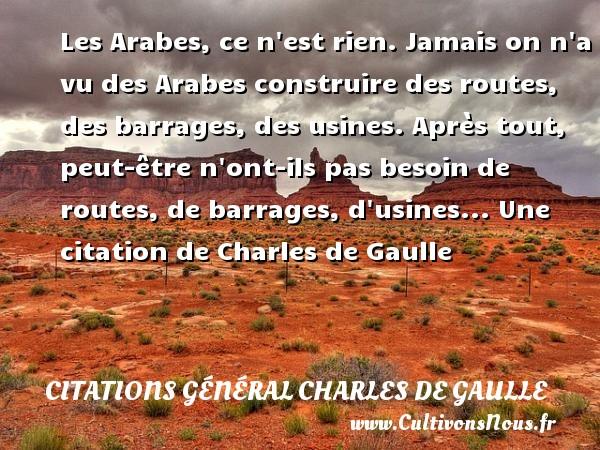 Les Arabes, ce n est rien. Jamais on n a vu des Arabes construire des routes, des barrages, des usines. Après tout, peut-être n ont-ils pas besoin de routes, de barrages, d usines...  Une  citation  de Charles de Gaulle CITATIONS GÉNÉRAL CHARLES DE GAULLE - Citations Général Charles de Gaulle