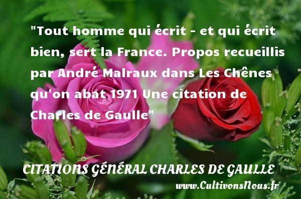 Tout homme qui écrit - et qui écrit bien, sert la France.  Propos recueillis par André Malraux dans Les Chênes qu on abat 1971  Une  citation  de Charles de Gaulle CITATIONS GÉNÉRAL CHARLES DE GAULLE - Citations Général Charles de Gaulle