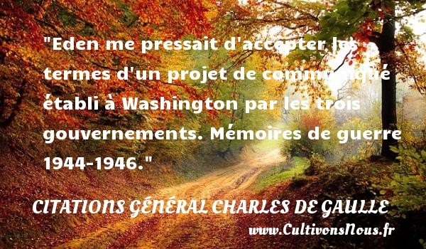 Eden me pressait d accepter les termes d un projet de communiqué établi à Washington par les trois gouvernements. Mémoires de guerre 1944-1946. CITATIONS GÉNÉRAL CHARLES DE GAULLE - Citations Général Charles de Gaulle