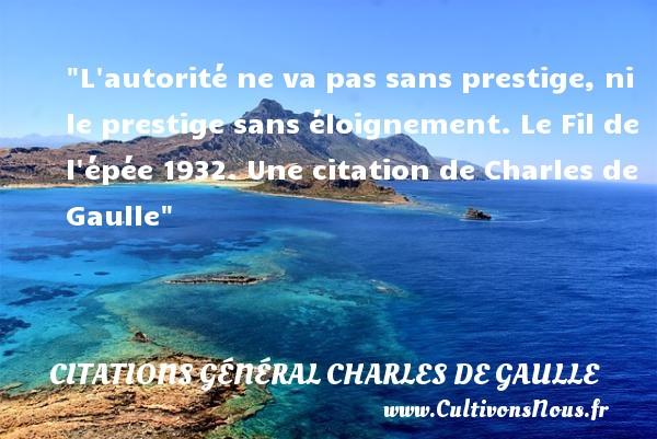 L autorité ne va pas sans prestige, ni le prestige sans éloignement.  Le Fil de l épée 1932. Une  citation  de Charles de Gaulle CITATIONS GÉNÉRAL CHARLES DE GAULLE - Citations Général Charles de Gaulle