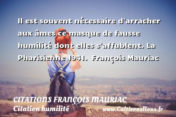 Il est souvent nécessaire d arracher aux âmes ce masque de fausse humilité dont elles s affublent.  La Pharisienne 1941.  François Mauriac CITATIONS FRANÇOIS MAURIAC - Citations - Citations François Mauriac - Citation humilité