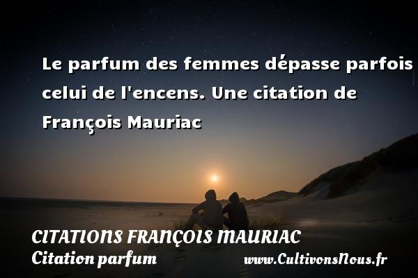 Le parfum des femmes dépasse parfois celui de l encens.  Une  citation  de François Mauriac CITATIONS FRANÇOIS MAURIAC - Citations François Mauriac - Citation parfum