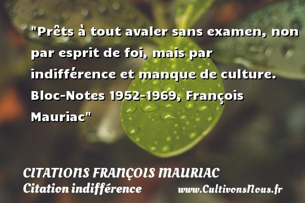 Citations François Mauriac - Citation indifférence - Prêts à tout avaler sans examen, non par esprit de foi, mais par indifférence et manque de culture.  Bloc-Notes 1952-1969, François Mauriac   Une citation sur l indifférence CITATIONS FRANÇOIS MAURIAC