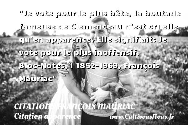 Je vote pour le plus bête, la boutade fameuse de Clemenceau n est cruelle qu en apparence. Elle signifiait: Je vote pour le plus inoffensif.  Bloc-Notes, I 1852-1969, François Mauriac   Une citation sur l apparence CITATIONS FRANÇOIS MAURIAC - Citations François Mauriac - Citation apparence