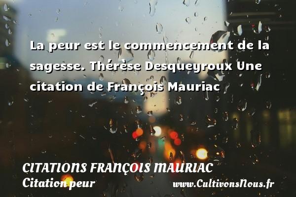 La peur est le commencement de la sagesse.  Thérèse Desqueyroux  Une  citation  de François Mauriac CITATIONS FRANÇOIS MAURIAC - Citations François Mauriac - Citation peur