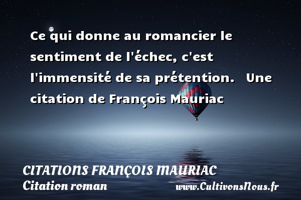 Citations - Citations François Mauriac - Citation roman - Ce qui donne au romancier le sentiment de l échec, c est l immensité de sa prétention.     Une  citation  de François Mauriac CITATIONS FRANÇOIS MAURIAC