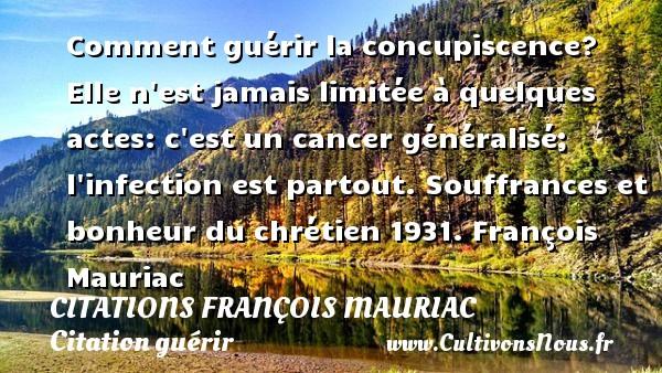 Citations - Citations François Mauriac - Citation guérir - Comment guérir la concupiscence? Elle n est jamais limitée à quelques actes: c est un cancer généralisé; l infection est partout.  Souffrances et bonheur du chrétien 1931. François Mauriac CITATIONS FRANÇOIS MAURIAC