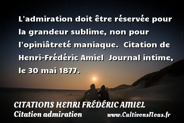 L admiration doit être réservée pour la grandeur sublime, non pour l opiniâtreté maniaque.    Citation  de Henri-Frédéric Amiel   Journal intime, le 30 mai 1877. CITATIONS HENRI FRÉDÉRIC AMIEL - Citations Henri Frédéric Amiel - Citation admiration