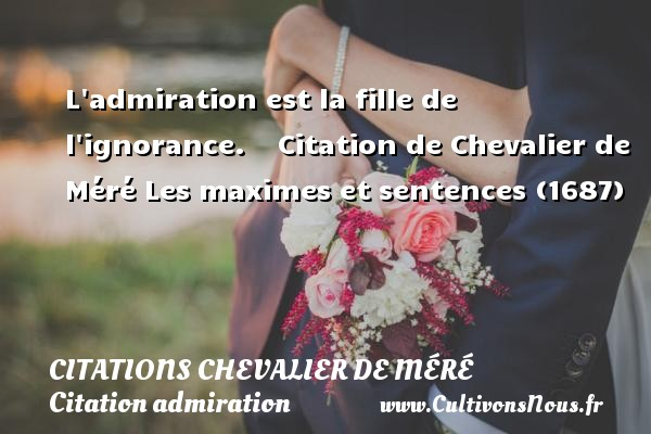 Citations Chevalier de Méré - Citation admiration - L admiration est la fille de l ignorance.      Citation  de Chevalier de Méré  Les maximes et sentences (1687) CITATIONS CHEVALIER DE MÉRÉ