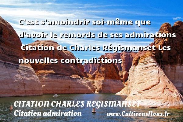 C est s amoindrir soi-même que d avoir le remords de ses admirations    Citation  de Charles Régismanset  Les nouvelles contradictions CITATION CHARLES REGISMANSET - Citation admiration