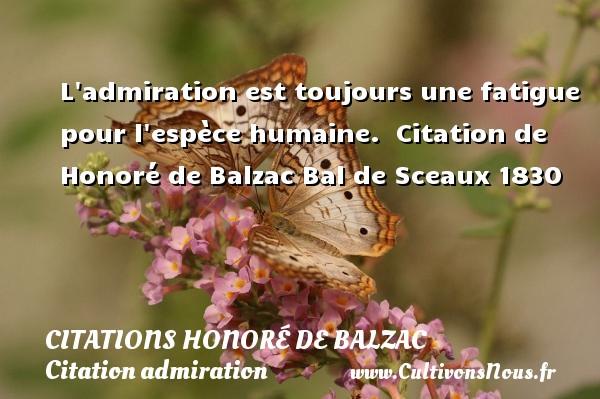 L admiration est toujours une fatigue pour l espèce humaine.    Citation  de Honoré de Balzac  Bal de Sceaux 1830 CITATIONS HONORÉ DE BALZAC - Citations Honoré de Balzac - Citation admiration