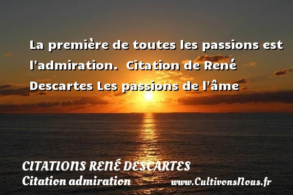 La première de toutes les passions est l admiration.    Citation  de René Descartes  Les passions de l âme CITATIONS RENÉ DESCARTES - Citations René Descartes - Citation admiration