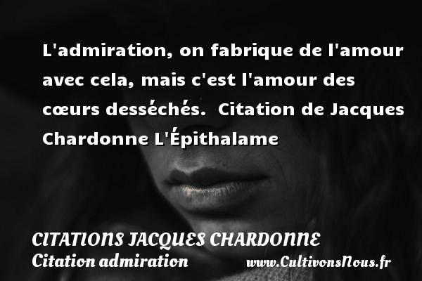 L admiration, on fabrique de l amour avec cela, mais c est l amour des cœurs desséchés.    Citation  de Jacques Chardonne  L Épithalame CITATIONS JACQUES CHARDONNE - Citation admiration