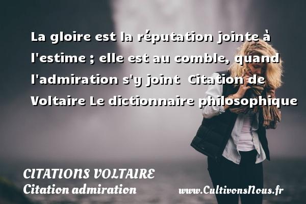 La gloire est la réputation jointe à l estime ; elle est au comble, quand l admiration s y joint   Citation  de Voltaire  Le dictionnaire philosophique CITATIONS VOLTAIRE - Citation admiration