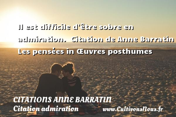 Citations Anne Barratin - Citation admiration - Il est difficile d être sobre en admiration.    Citation  de Anne Barratin  Les pensées in Œuvres posthumes CITATIONS ANNE BARRATIN
