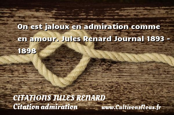 Citations Jules Renard - Citation admiration - On est jaloux en admiration comme en amour.  Jules Renard  Journal 1893 - 1898 CITATIONS JULES RENARD