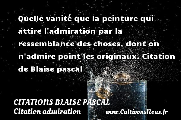 Citations Blaise Pascal - Citation admiration - Quelle vanité que la peinture qui attire l admiration par la ressemblance des choses, dont on n admire point les originaux.  Citation de Blaise pascal CITATIONS BLAISE PASCAL