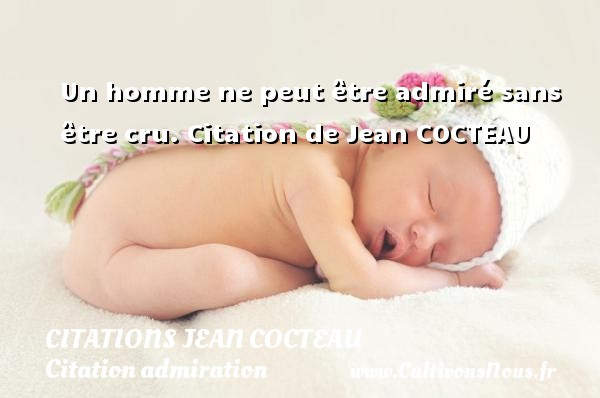 Un homme ne peut être admiré sans être cru.    Citation  de Jean COCTEAU CITATIONS JEAN COCTEAU - Citation admiration