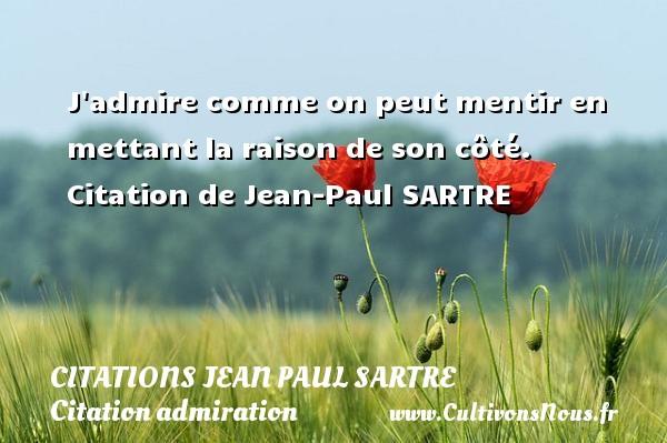 Citations Jean Paul Sartre - Citation admiration - J admire comme on peut mentir en mettant la raison de son côté.    Citation  de Jean-Paul SARTRE CITATIONS JEAN PAUL SARTRE