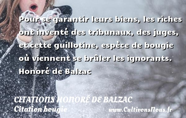 Pour se garantir leurs biens, les riches ont inventé des tribunaux, des juges, et cette guillotine, espèce de bougie où viennent se brûler les ignorants.  Honoré de Balzac CITATIONS HONORÉ DE BALZAC - Citations Honoré de Balzac - Citation bougie
