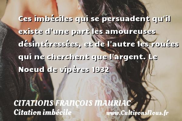 Citations - Citations François Mauriac - Citation imbécile - Ces imbéciles qui se persuadent qu il existe d une part les amoureuses désintéressées, et de l autre les rouées qui ne cherchent que l argent.  Le Noeud de vipères 1932   Une citation de François Mauriac CITATIONS FRANÇOIS MAURIAC